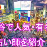 渋谷 東京 有名 人気 当たる占い師 おすすめ 口コミ 評判