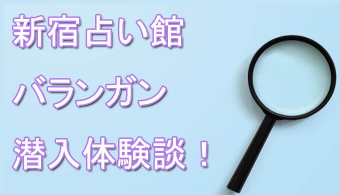 新宿占い館バランガン 体験談 占い師 おすすめ 口コミ 潜入体験
